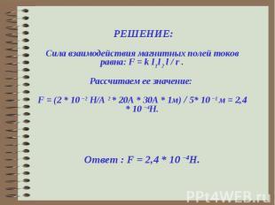 РЕШЕНИЕ:Сила взаимодействия магнитных полей токов равна: F = k I1I2 l / r .Расс