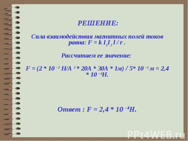 РЕШЕНИЕ:Сила взаимодействия магнитных полей токов равна: F = k I1I2 l / r .Рассчитаем ее значение: F = (2 * 10 –2 H/А 2 * 20А * 30А * 1м) / 5* 10 –1 м = 2,4 * 10 –4Н. Ответ : F = 2,4 * 10 –4Н.