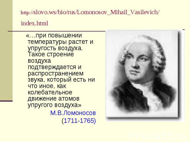 http://slovo.ws/bio/rus/Lomonosov_Mihail_Vasilevich/index.html «…при повышении температуры растет и упругость воздуха. Такое строение воздуха подтверждается и распространением звука, который есть ни что иное, как колебательное движение атомов упруго…