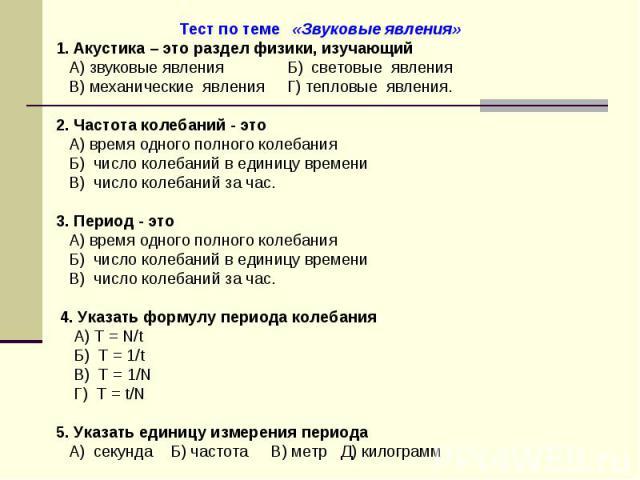 Тест по теме «Звуковые явления»1. Акустика – это раздел физики, изучающий А) звуковые явления Б) световые явления В) механические явления Г) тепловые явления.2. Частота колебаний - это А) время одного полного колебания Б) число колебаний в единицу в…