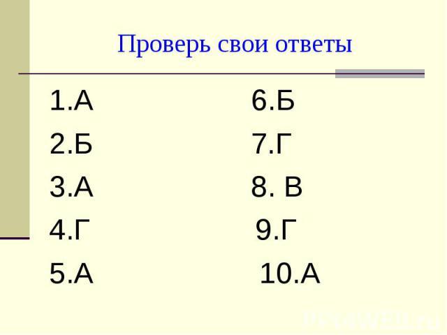 Проверь свои ответы1.А 6.Б2.Б 7.Г3.А 8. В4.Г 9.Г5.А 10.А