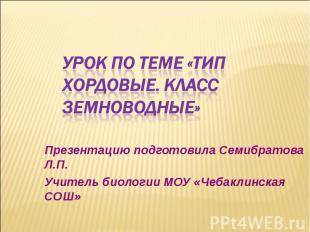 УРОК ПО ТЕМЕ «ТИП ХОРДОВЫЕ. КЛАСС ЗЕМНОВОДНЫЕ» Презентацию подготовила Семибрато