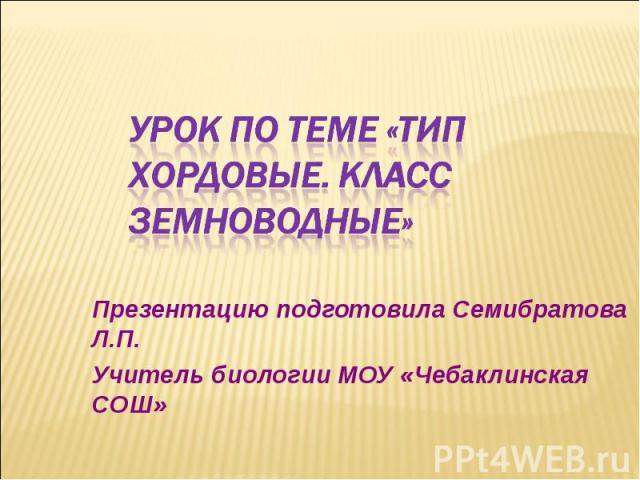 УРОК ПО ТЕМЕ «ТИП ХОРДОВЫЕ. КЛАСС ЗЕМНОВОДНЫЕ» Презентацию подготовила Семибратова Л.П. Учитель биологии МОУ «Чебаклинская СОШ»