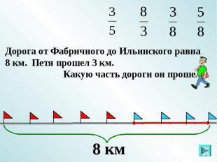 Дорога от Фабричного до Ильинского равна 8 км. Петя прошел 3 км. Какую часть дор