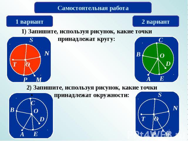 Самостоятельная работа 1) Запишите, используя рисунок, какие точки принадлежат кругу: 2) Запишите, используя рисунок, какие точки принадлежат окружности: