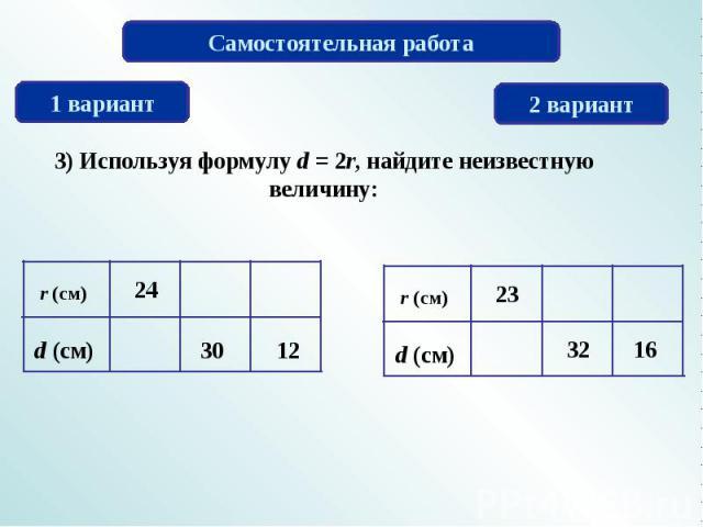 Самостоятельная работа 3) Используя формулу d = 2r, найдите неизвестную величину: