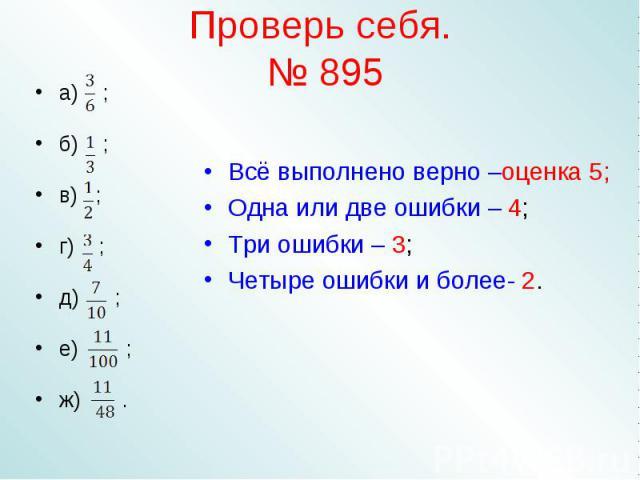 Проверь себя. № 895 Всё выполнено верно –оценка 5;Одна или две ошибки – 4;Три ошибки – 3;Четыре ошибки и более- 2.
