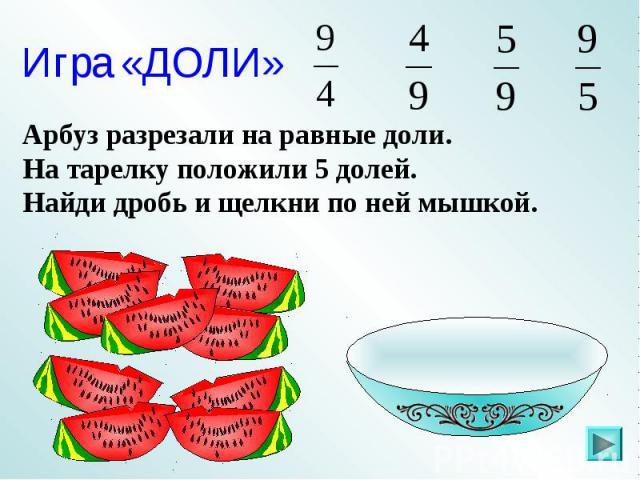 Игра «ДОЛИ»Арбуз разрезали на равные доли. На тарелку положили 5 долей. Найди дробь и щелкни по ней мышкой.