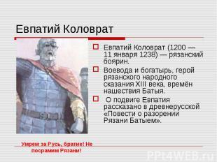 Евпатий Коловрат Евпатий Коловрат (1200 — 11 января 1238) — рязанский боярин. Во