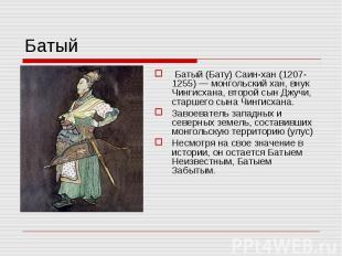 Батый Батый (Бату) Саин-хан (1207-1255) — монгольский хан, внук Чингисхана, втор