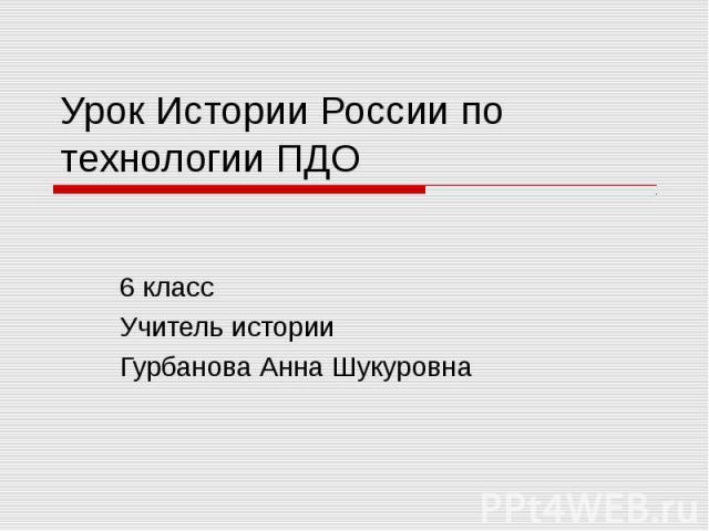 Урок Истории России по технологии ПДО 6 класс Учитель истории Гурбанова Анна Шукуровна