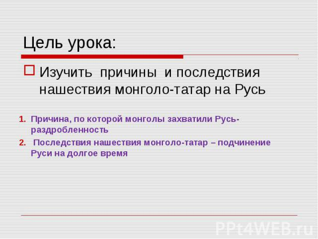 Цель урока: Изучить причины и последствия нашествия монголо-татар на Русь Причина, по которой монголы захватили Русь-раздробленность Последствия нашествия монголо-татар – подчинение Руси на долгое время
