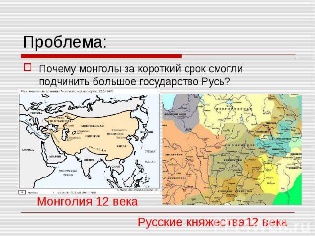 Проблема: Почему монголы за короткий срок смогли подчинить большое государство Русь? Монголия 12 века Русские княжества12 века