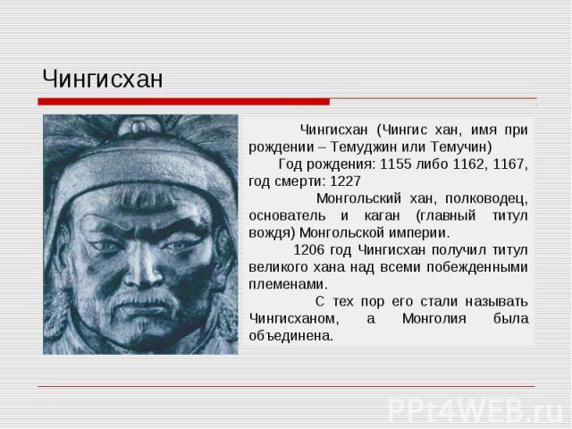 Чингисхан Чингисхан (Чингис хан, имя при рождении – Темуджин или Темучин) Год рождения: 1155 либо 1162, 1167, год смерти: 1227 Монгольский хан, полководец, основатель и каган (главный титул вождя) Монгольской империи. 1206 год Чингисхан получил титу…