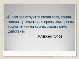 «В глаголе струится самая алая, самая живая, артериальная кровь языка, ведь назн