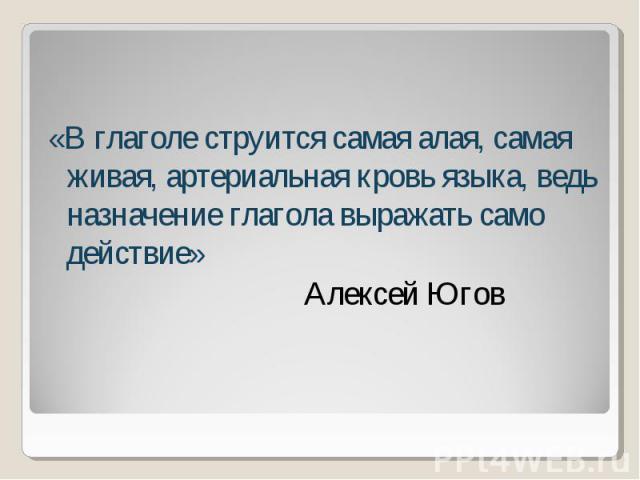 «В глаголе струится самая алая, самая живая, артериальная кровь языка, ведь назначение глагола выражать само действие» Алексей Югов