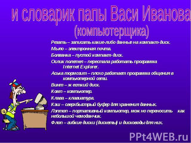 и словарик папы Васи Иванова (компьютерщика)Резать – записать какие-либо данные на компакт-диск.Мыло – электронная почта.Болванка – пустой компакт-диск.Ослик полетел – перестала работать программа Internet Explorer.Аська тормозит – плохо работает пр…