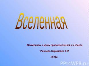 Вселенная Материалы к уроку природоведения в 5 классе Учитель Охрименко Т.И. 201