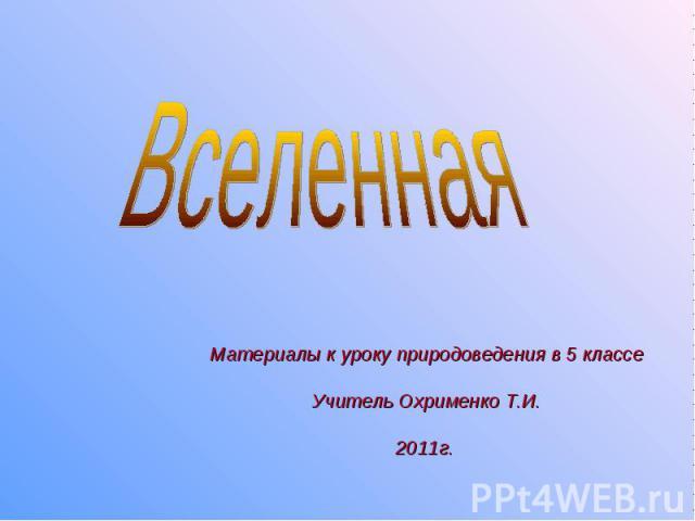 Вселенная Материалы к уроку природоведения в 5 классе Учитель Охрименко Т.И. 2011г.