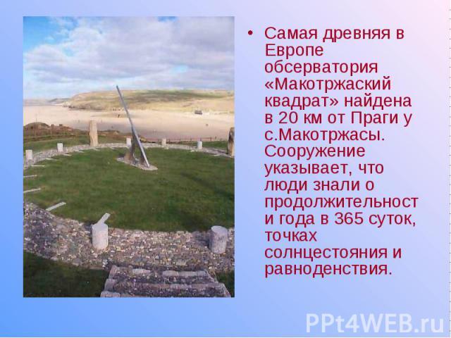 Самая древняя в Европе обсерватория «Макотржаский квадрат» найдена в 20 км от Праги у с.Макотржасы. Сооружение указывает, что люди знали о продолжительности года в 365 суток, точках солнцестояния и равноденствия.