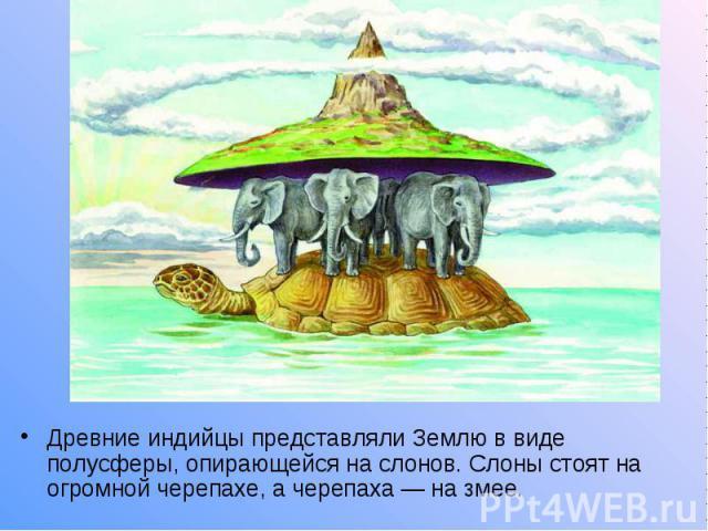 Древние индийцы представляли Землю в виде полусферы, опирающейся на слонов. Слоны стоят на огромной черепахе, а черепаха — на змее.