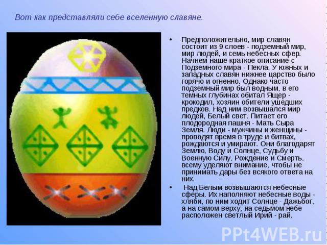 Вот как представляли себе вселенную славяне. Предположительно, мир славян состоит из 9 слоев - подземный мир, мир людей, и семь небесных сфер. Начнем наше краткое описание с Подземного мира - Пекла. У южных и западных славян нижнее царство было горя…