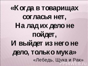 «Когда в товарищах согласья нет,На лад их дело не пойдет,И выйдет из него не дел