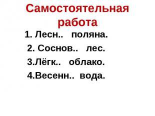 Самостоятельная работа1. Лесн.. поляна. 2. Соснов.. лес. 3.Лёгк.. облако. 4.Весе