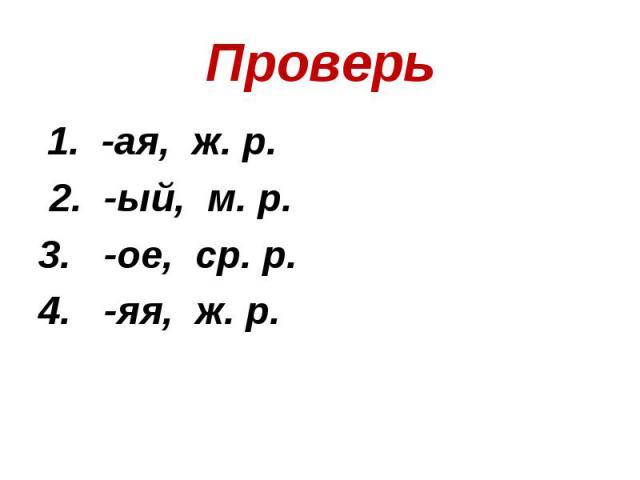 Проверь 1. -ая, ж. р. 2. -ый, м. р. 3. -ое, ср. р.4. -яя, ж. р.