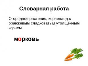 Словарная работа Огородное растение, корнеплод с оранжевым сладковатым утолщённы
