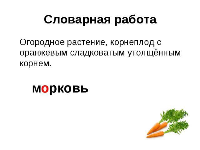Словарная работа Огородное растение, корнеплод с оранжевым сладковатым утолщённым корнем. м рковь