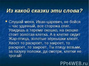 Из какой сказки эти слова? Слушай меня, Иван-царевич, не бойся – час удачный, вс