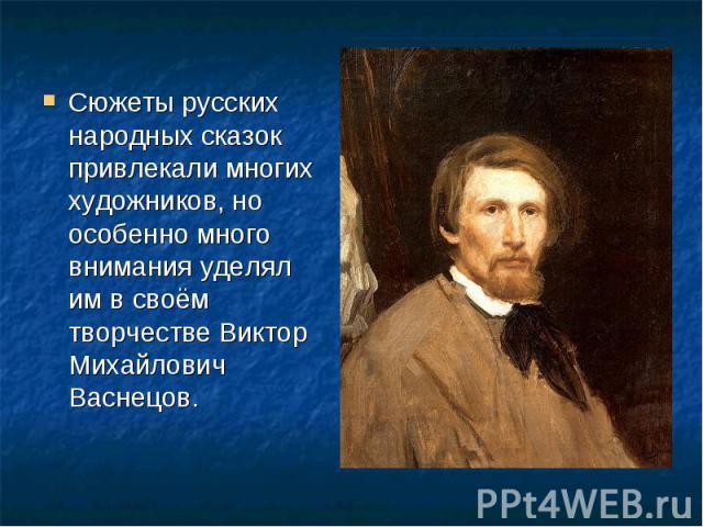 Сюжеты русских народных сказок привлекали многих художников, но особенно много внимания уделял им в своём творчестве Виктор Михайлович Васнецов.