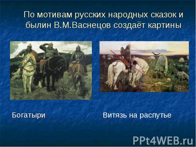 По мотивам русских народных сказок и былин В.М.Васнецов создаёт картины Богатыри Витязь на распутье