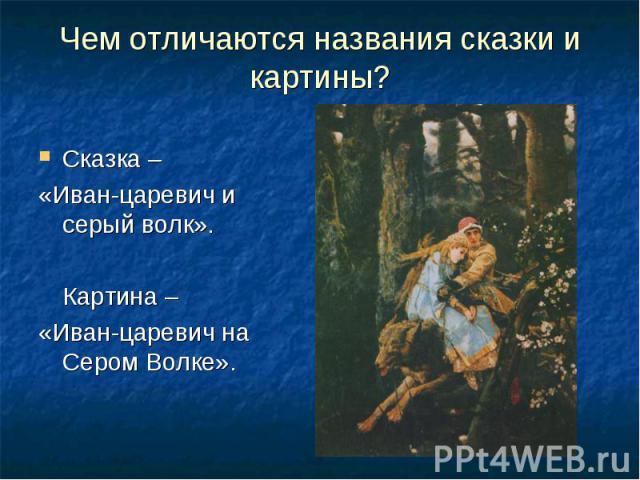 Чем отличаются названия сказки и картины? Сказка – «Иван-царевич и серый волк».Картина –«Иван-царевич на Сером Волке».