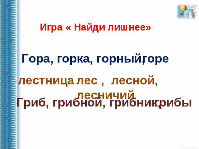 Игра « Найди лишнее»Гора, горка, горный,лестницалес , лесной, лесничийГриб, грибной, грибник,