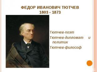 ФЕДОР ИВАНОВИЧ ТЮТЧЕВ1803 - 1873 Тютчев-поэтТютчев-дипломат и политикТютчев-фило