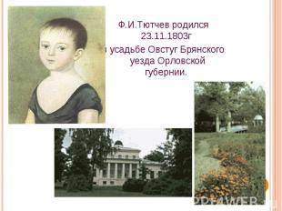 Ф.И.Тютчев родился 23.11.1803г в усадьбе Овстуг Брянского уезда Орловской губерн