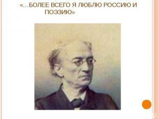«…Более всего я люблю Россию и поэзию»