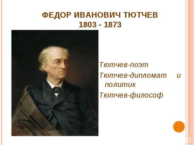 ФЕДОР ИВАНОВИЧ ТЮТЧЕВ1803 - 1873 Тютчев-поэтТютчев-дипломат и политикТютчев-философ
