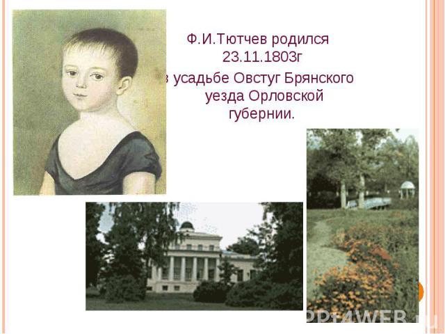 Ф.И.Тютчев родился 23.11.1803г в усадьбе Овстуг Брянского уезда Орловской губернии.