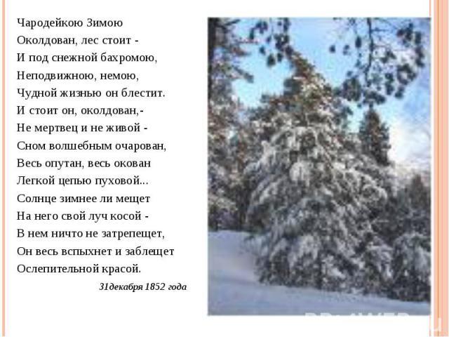 Чародейкою ЗимоюОколдован, лес стоит -И под снежной бахромою,Неподвижною, немою,Чудной жизнью он блестит.И стоит он, околдован,-Не мертвец и не живой -Сном волшебным очарован,Весь опутан, весь окованЛегкой цепью пуховой...Солнце зимнее ли мещетНа не…