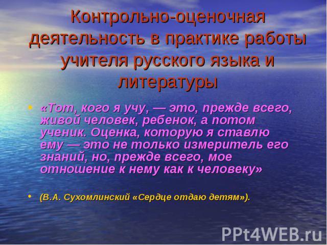 Контрольно-оценочная деятельность в практике работы учителя русского языка и литературы «Тот, кого я учу, — это, прежде всего, живой человек, ребенок, а потом ученик. Оценка, которую я ставлю ему — это не только измеритель его знаний, но, прежде все…