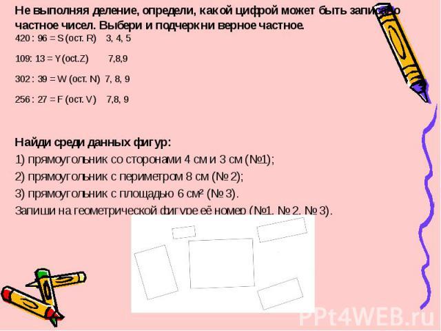 Не выполняя деление, определи, какой цифрой может быть записано частное чисел. Выбери и подчеркни верное частное.420 : 96 = S (ост. R) 3, 4, 5109: 13 = Y(oct.Z) 7,8,9302 : 39 = W (ост. N) 7, 8, 9256 : 27 = F (ост. V) 7,8, 9Найди среди данных фигур:1…
