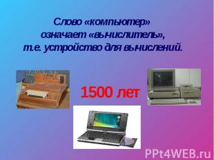 Слово «компьютер» означает «вычислитель», т.е. устройство для вычислений.