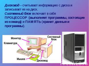 Дисковод – считывает информацию с диска и записывает ее на диск. Системный блок