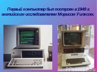 Первый компьютер был построен в 1949 г. английским исследователем Морисом Уилксо