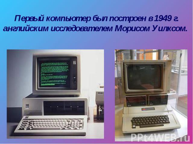 Первый компьютер был построен в 1949 г. английским исследователем Морисом Уилксом.
