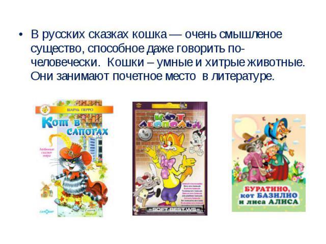 В русских сказках кошка — очень смышленое существо, способное даже говорить по-человечески. Кошки – умные и хитрые животные. Они занимают почетное место в литературе.