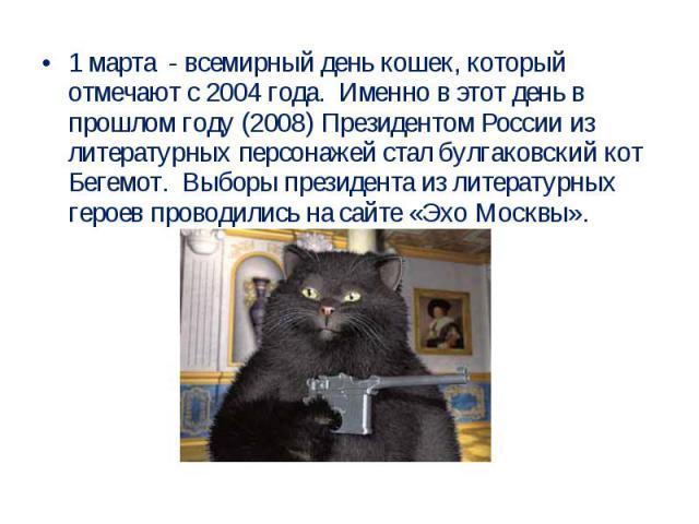 1 марта - всемирный день кошек, который отмечают с 2004 года. Именно в этот день в прошлом году (2008) Президентом России из литературных персонажей стал булгаковский кот Бегемот. Выборы президента из литературных героев проводились на сайте «Эхо Москвы».